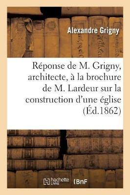 R�ponse de M. Grigny, Architecte, Sur La Construction d'Une �glise � Cap�cure - Histoire (Paperback)