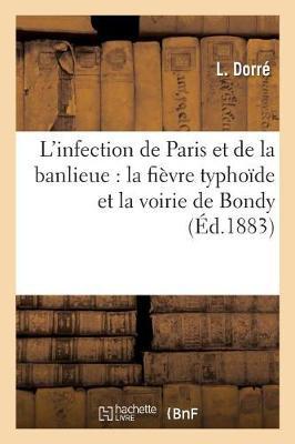 L'Infection de Paris Et de la Banlieue: La Fi�vre Typho�de Et La Voirie de Bondy - Sciences (Paperback)