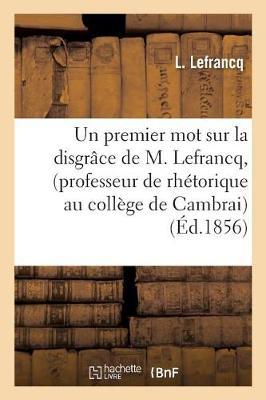 Un Premier Mot Sur La Disgr�ce de M. Lefrancq, Professeur de Rh�torique Au Coll�ge de Cambrai - Histoire (Paperback)