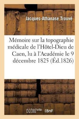 M�moire Sur La Topographie M�dicale de l'H�tel-Dieu de Caen, Lu � l'Acad�mie Le 9 D�cembre 1825 - Sciences (Paperback)