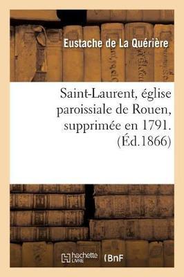 Saint-Laurent, �glise Paroissiale de Rouen, Supprim�e En 1791. Par M. E. de la Qu�ri�re, - Histoire (Paperback)