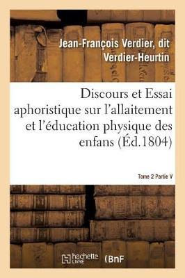 Discours Et Essai Aphoristique Sur l'Allaitement Et l'�ducation Physique Des Enfans, Tome 2 - Sciences (Paperback)