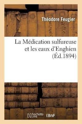 La M�dication Sulfureuse Et Les Eaux d'Enghien, Par Le Dr Feugier, - Sciences (Paperback)