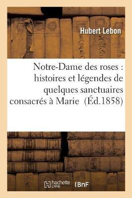 Notre-Dame Des Roses: Histoires Et L�gendes de Quelques Sanctuaires Consacr�s � Marie - Histoire (Paperback)