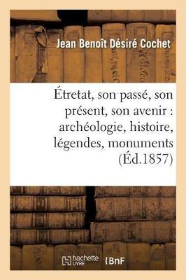 �tretat, Son Pass�, Son Pr�sent, Son Avenir: Arch�ologie, Histoire, L�gendes, Monuments, Rochers, - Histoire (Paperback)