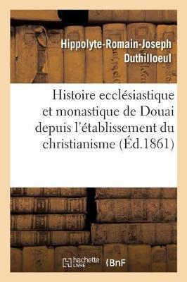 Histoire Eccl�siastique Et Monastique de Douai Depuis l'�tablissement Du Christianisme - Histoire (Paperback)