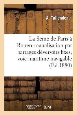 La Seine de Paris � Rouen: Canalisation Par Barrages D�versoirs Fixes, Voie Maritime Navigable - Sciences Sociales (Paperback)