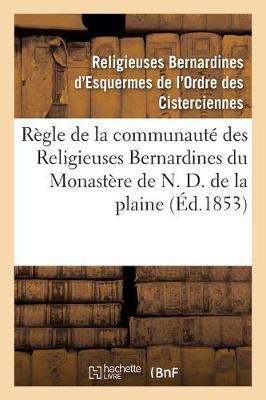 R�gle de la Communaut� Des Religieuses Bernardines Du Monast�re de N. D. de la Plaine - Histoire (Paperback)