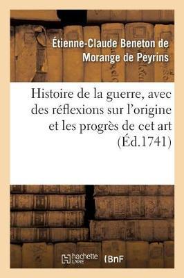 Histoire de la Guerre, Avec Des R�flexions Sur l'Origine Et Les Progr�s de CET Art - Histoire (Paperback)