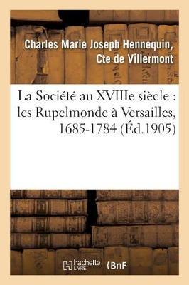 La Soci�t� Au Xviiie Si�cle: Les Rupelmonde � Versailles, 1685-1784 - Histoire (Paperback)