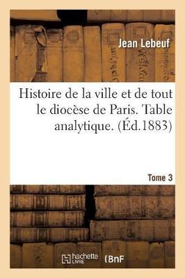 Histoire de la Ville Et de Tout Le Dioc�se de Paris. Table Analytique. Tome 3 - Histoire (Paperback)