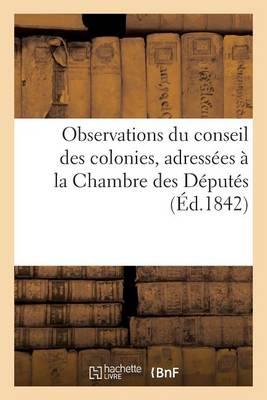 Observations Du Conseil Des Colonies, Adress�es � La Chambre Des D�put�s, Au Sujet Du Rapport - Sciences Sociales (Paperback)
