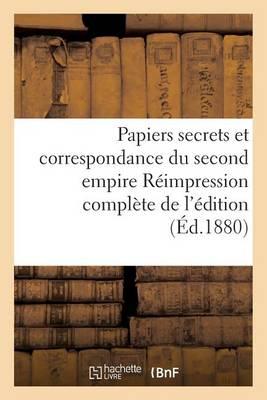 Papiers Secrets Et Correspondance Du Second Empire R�impression Compl�te de l'�dition - Histoire (Paperback)