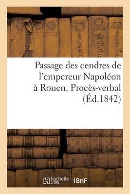 Passage Des Cendres de l'Empereur Napol�on � Rouen. Proc�s-Verbal - Histoire (Paperback)