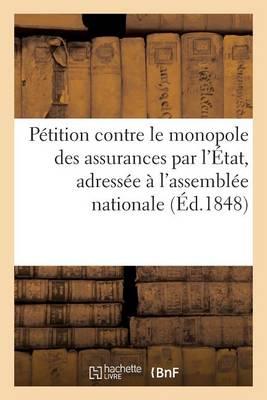 P�tition Contre Le Monopole Des Assurances Par l'�tat, Adress�e � l'Assembl�e Nationale - Sciences Sociales (Paperback)