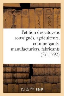 P�tition Des Citoyens Soussign�s, Agriculteurs, Commer�ants, Manufacturiers, Fabricants, Artisans - Sciences Sociales (Paperback)