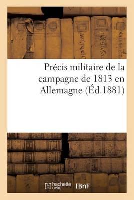 Pr�cis Militaire de la Campagne de 1813 En Allemagne - Histoire (Paperback)