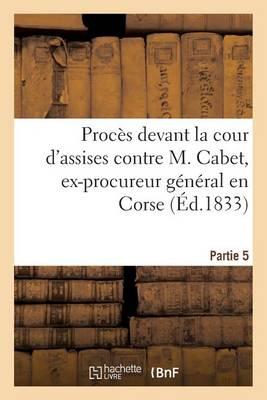 Proc�s Devant La Cour d'Assises Contre M. Cabet, Ex-Procureur G�n�ral En Corse. 5�me Partie - Sciences Sociales (Paperback)