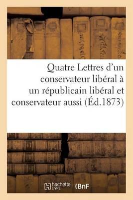 Quatre Lettres d'Un Conservateur Lib�ral � Un R�publicain Lib�ral Et Conservateur Aussi - Sciences Sociales (Paperback)