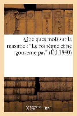 Quelques Mots Sur La Maxime: 'le Roi R�gne Et Ne Gouverne Pas' - Histoire (Paperback)
