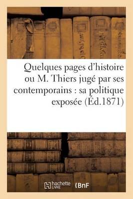 Quelques Pages d'Histoire Ou M. Thiers Jug� Par Ses Contemporains: Sa Politique Expos�e - Sciences Sociales (Paperback)