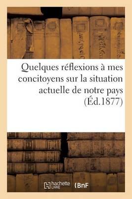 Quelques R�flexions � Mes Concitoyens Sur La Situation Actuelle de Notre Pays - Histoire (Paperback)