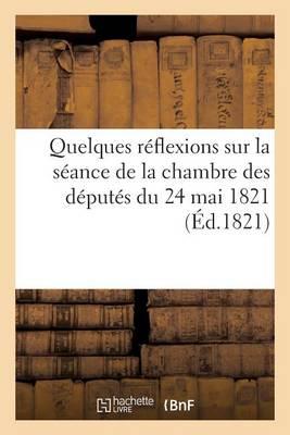 Quelques R�flexions Sur La S�ance de la Chambre Des D�put�s Du 24 Mai 1821 - Sciences Sociales (Paperback)