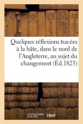 Quelques Reflexions Tracees a la Hate, Dans Le Nord de L'Angleterre, Au Sujet Du Changement - Histoire (Paperback)