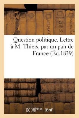 Question Politique. Lettre � M. Thiers, Par Un Pair de France - Sciences Sociales (Paperback)