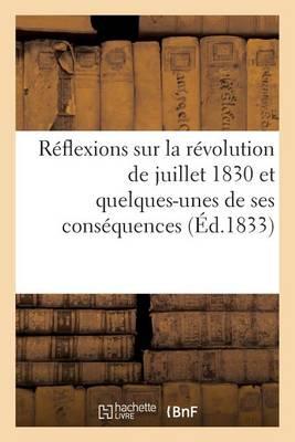 R�flexions Sur La R�volution de Juillet 1830 Et Quelques-Unes de Ses Cons�quences D�di�es - Histoire (Paperback)