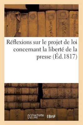 Reflexions Sur Le Projet de Loi Concernant La Liberte de La Presse, Presente a la Chambre: Des Deputes - Sciences Sociales (Paperback)