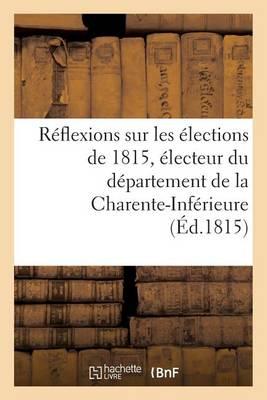 R�flexions Sur Les �lections de 1815, �lecteur Du D�partement de la Charente-Inf�rieure - Sciences Sociales (Paperback)