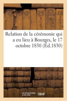 Relation de La Ceremonie Qui a Eu Lieu a Bourges, Le 17 Octobre 1830, A L'Occasion de La Remise: Du Drapeau Donne Par S. M. a la Garde Nationale de Bourges - Histoire (Paperback)