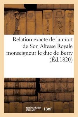 Relation Exacte de la Mort de Son Altesse Royale Monseigneur Le Duc de Berry, R�dig�e d'Apr�s - Histoire (Paperback)