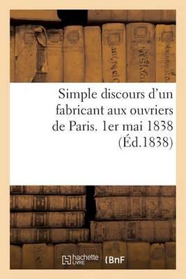 Simple Discours d'Un Fabricant Aux Ouvriers de Paris. 1er Mai 1838 - Histoire (Paperback)