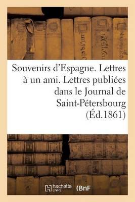 Souvenirs D'Espagne. Lettres a Un Ami. Lettres Publiees Dans Le Journal de Saint-Petersbourg... - Litterature (Paperback)