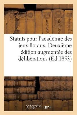 Statuts Pour l'Acad�mie Des Jeux Floraux. Deuxi�me �dition Augment�e Des D�lib�rations - Langues (Paperback)