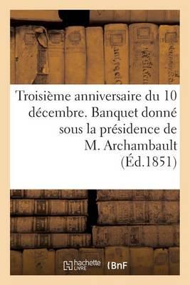 Troisi�me Anniversaire Du 10 D�cembre. Banquet Donn� Sous La Pr�sidence de M. Archambault, ... - Histoire (Paperback)