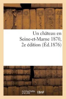 Un Chateau En Seine-Et-Marne 1870. 2e �dition - Histoire (Paperback)