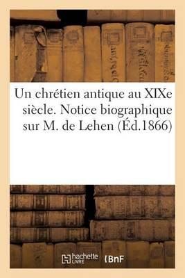 Un Chr�tien Antique Au Xixe Si�cle. Notice Biographique Sur M. de Lehen, Ancien Membre - Histoire (Paperback)
