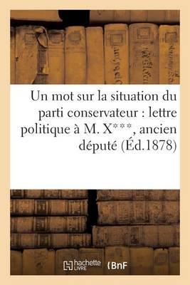 Un Mot Sur La Situation Du Parti Conservateur: Lettre Politique � M. X***, Ancien D�put� - Sciences Sociales (Paperback)