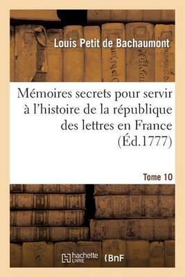 Memoires Secrets Pour Servir A L'Histoire de la Republique Des Lettres En France. Tome 10 - Litterature (Paperback)