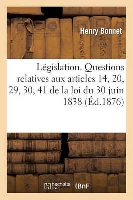 L�gislation. Questions Relatives Aux Articles 14, 20, 29, 30, 41 de la Loi Du 30 Juin 1838 - Sciences Sociales (Paperback)