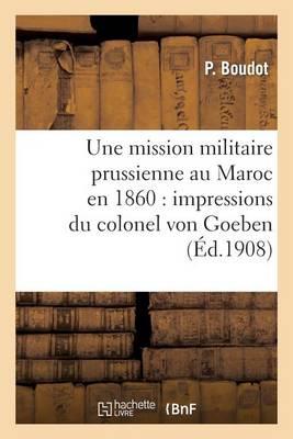 Une Mission Militaire Prussienne Au Maroc En 1860: Impressions Du Colonel Von Goeben - Histoire (Paperback)