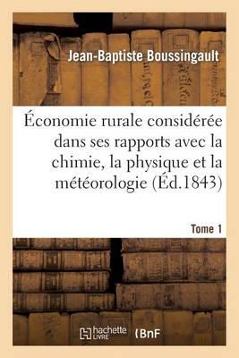 �conomie Rurale Consid�r�e Dans Ses Rapports Avec La Chimie, La Physique Et La M�t�orologie. Tome 1 - Savoirs Et Traditions (Paperback)
