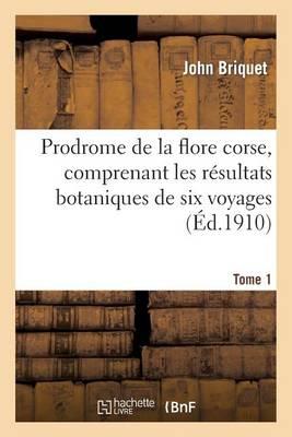 Prodrome de la Flore Corse, Comprenant Les R�sultats Botaniques de Six Voyages Ex�cut�s. Tome 1 - Sciences (Paperback)