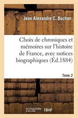 Choix de Chroniques Et M�moires Sur l'Histoire de France, Avec Notices Biographiques. Tome 2 - Histoire (Paperback)