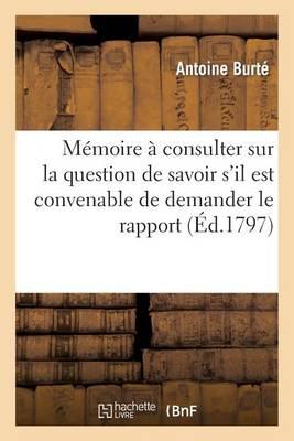 M�moire � Consulter Sur La Question de Savoir s'Il Est Convenable de Demander Le Rapport - Histoire (Paperback)