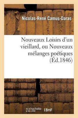 Nouveaux Loisirs d'Un Vieillard, Ou Nouveaux M�langes Po�tiques - Litterature (Paperback)