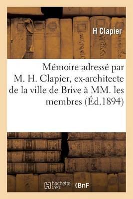 Memoire Adresse Par M. H. Clapier, Ex-Architecte de La Ville de Brive a MM. Les Membres: Composant Le Conseil de Prefecture de La Correze - Sciences Sociales (Paperback)